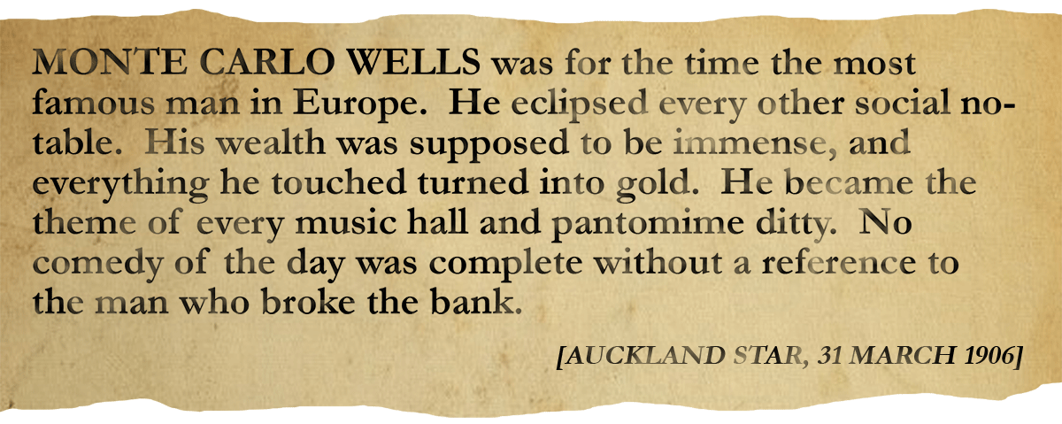 Newspaper clipping: MONTE CARLO WELLS was for the time the most famous man in Europe.  He eclipsed every other social notable.  His wealth was supposed to be immense, and everything he touched turned into gold.  He became the theme of every music hall and pantomime ditty.  No comedy of the day was complete without a reference to the man who broke the bank. [AUCKLAND STAR, 31 MARCH 1906]